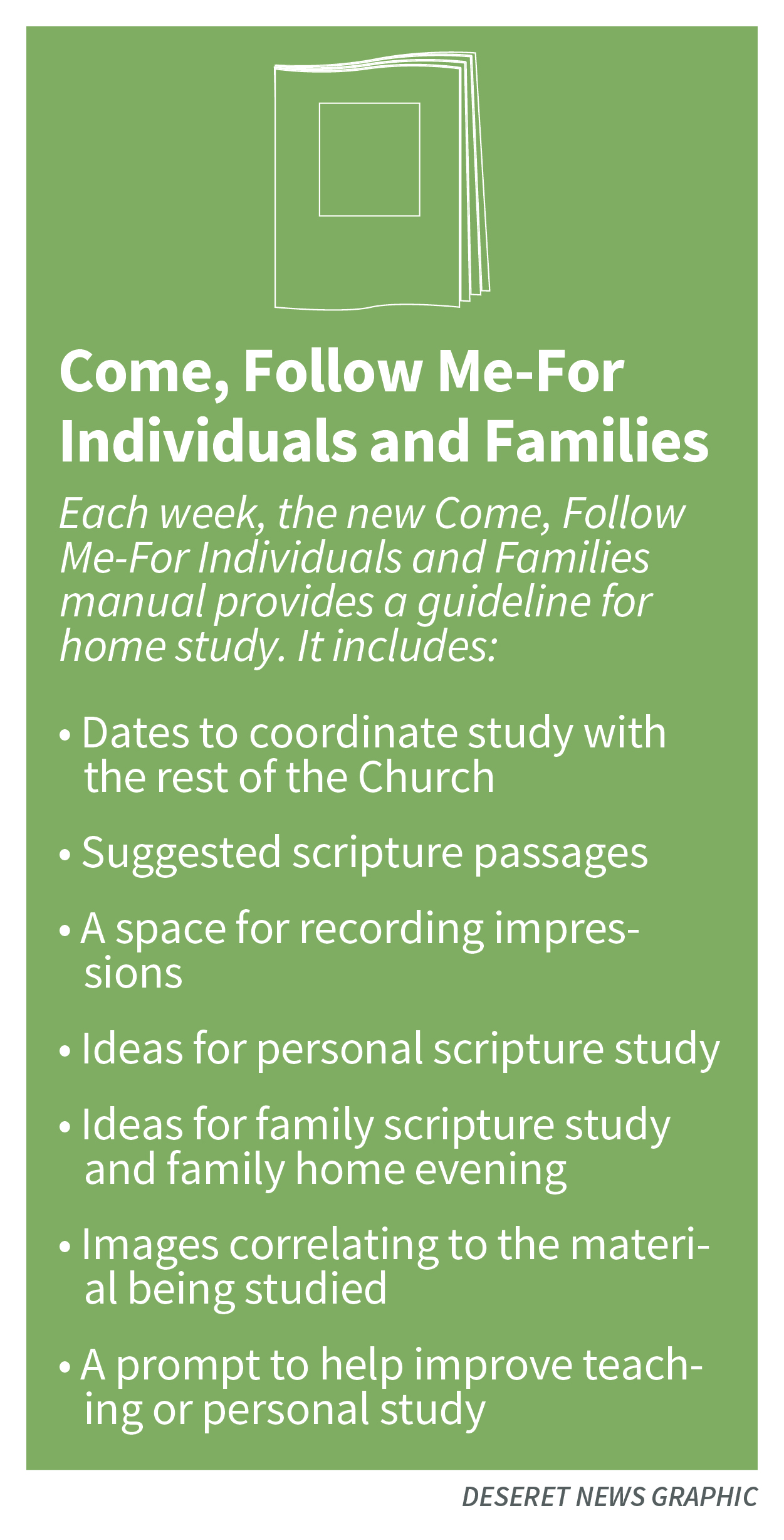 Each week, the new Come, Follow Me-For Individuals and Families manual provides a guideline for home study. It includes:
