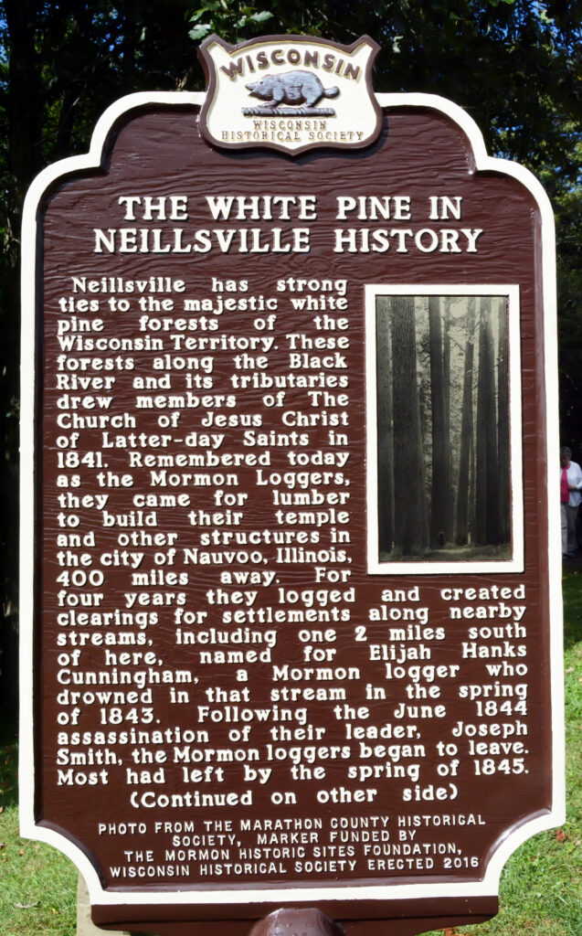 Neillsville, Wisconsin, was one of several logging settlements that supplied the mills in the Wisconsin pineries some 400 miles north of Nauvoo, Illinois. A group of loggers who were members of The Church of Jesus Christ of Latter-day Saints when north to harvest timber to help with the building boom in Nauvoo.